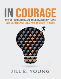 Cover In Courage: How Entrepreneurs and Their Leadership Teams Can Experience Less Pain In Growth Mode