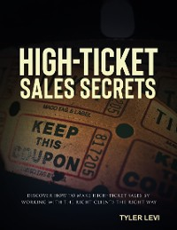 Cover High-Ticket Sales Secrets - Discover How to Make High-Ticket Sales by Working with the Right Clients the Right Way