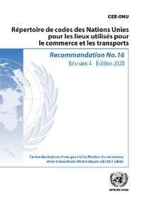 Cover Recommandation no 16: Répertoire de codes des Nations Unies pour les lieux utilisés pour le commerce et les transports