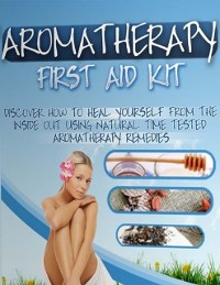 Cover Aromatherapy First Aid Kit - Discover How to Heal Yourself from the Inside Out Using Natural Time Tested Aromatherapy Remedies
