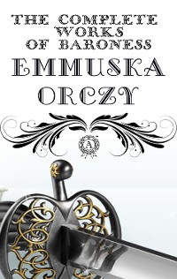 Cover The Complete Works of Baroness Emmuska Orczy