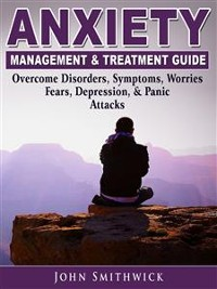 Cover Anxiety Management & Treatment Guide: Overcome Disorders, Symptoms, Worries, Fears, Depression, & Panic Attacks