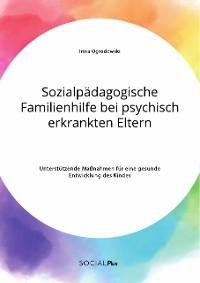 Cover Sozialpädagogische Familienhilfe bei psychisch erkrankten Eltern. Unterstützende Maßnahmen für eine gesunde Entwicklung des Kindes