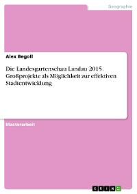 Cover Die Landesgartenschau Landau 2015. Großprojekte als Möglichkeit zur effektiven Stadtentwicklung