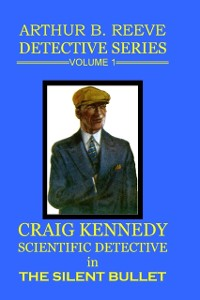 Cover Arthur B. Reeve Detective Series Volume 1: Craig Kennedy Scientific Detective - The Silent Bullet