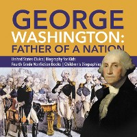 Cover George Washington: Father of a Nation | United States Civics | Biography for Kids | Fourth Grade Nonfiction Books | Children's Biographies