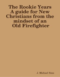 Cover The Rookie Years a Guide for New Christians from the Mind of an Old Firefighter