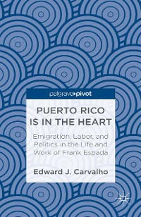Cover Puerto Rico Is in the Heart: Emigration, Labor, and Politics in the Life and Work of Frank Espada