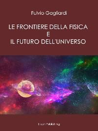 Cover Le Frontiere della fisica e il futuro dell'universo