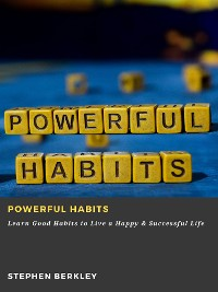 Cover Powerful Habits: Learn Good Habits to Live a Happy & Successful Life