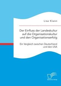 Cover Der Einfluss der Landeskultur auf die Organisationskultur und den Organisationserfolg. Ein Vergleich zwischen Deutschland und den USA