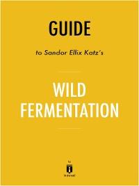 Cover Guide to Sandor Ellix Katz's Wild Fermentation by Instaread