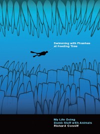 Cover Swimming with Piranhas at Feeding Time: My Life Doing Dumb Stuff with Animals
