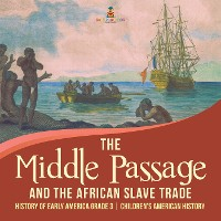 Cover The Middle Passage and the African Slave Trade | History of Early America Grade 3 | Children's American History