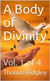 Cover A Body of Divinity, Vol. 1 of 4 / Wherein the doctrines of the Christian religion are / explained and defended, being the substance of several / lectures
