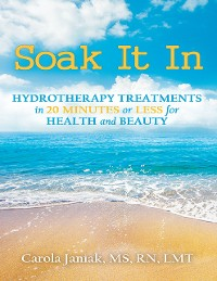 Cover Soak It In: Hydrotherapy Treatments In 20 Minutes or Less for Health and Beauty