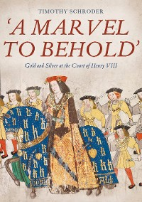 Cover 'A Marvel to Behold': Gold and Silver at the Court of Henry VIII