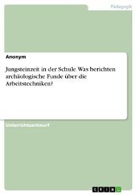 Cover Jungsteinzeit in der Schule. Was berichten archäologische Funde über die Arbeitstechniken?