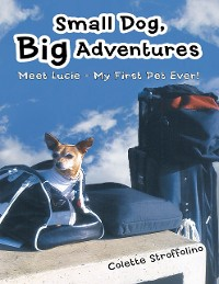 Cover Small Dog, Big Adventures: Meet Lucie - My First Pet Ever!