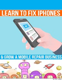 Cover Learn to Fix Iphones and Grow a Mobile Repair Business