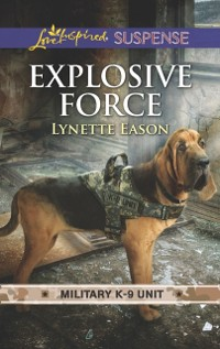 Cover Explosive Force (Mills & Boon Love Inspired Suspense) (Military K-9 Unit, Book 6)