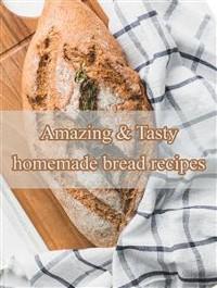 Cover Amazing & Tasty homemade bread recipes