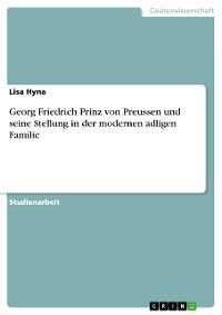 Cover Georg Friedrich Prinz von Preussen und seine Stellung in der modernen adligen Familie