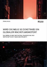 Cover Wird die Neue Seidenstraße ein globaler Wachstumsmotor? Ein Überblick über Motivation, Finanzierung und wirtschaftliche Folgen des Projekts