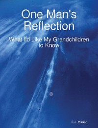 Cover One Man's Reflection: What I'd Like My Grandchildren to Know