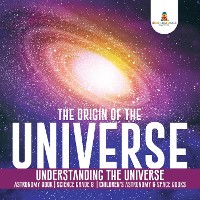 Cover The Origin of the Universe | Understanding the Universe | Astronomy Book | Science Grade 8 | Children's Astronomy & Space Books