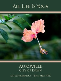 Cover All Life Is Yoga: Auroville – City of Dawn
