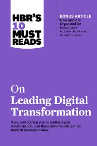 """Cover HBR's 10 Must Reads on Leading Digital Transformation (with bonus article """"How Apple Is Organized for Innovation"""" by Joel M. Podolny and Morten T. Hansen)"""