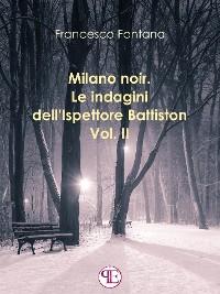 Cover Milano noir. Le indagini dell'ispettore Battiston (Vol. II): Sempre a Milano, sempre nei favolosi anni '70