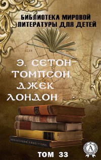 Cover Э. Сетон-Томпсон, Джек Лондон. Том 33 (Библиотека мировой литературы для детей)