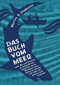Cover Das Buch vom Meer oder Wie zwei Freunde im Schlauchboot ausziehen, um im Nordmeer einen Eishai zu fangen, und dafür ein ganzes Jahr brauchen