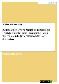 Cover Aufbau eines Online-Shops im Bereich der Ersatzteilbeschaffung. Projektarbeit zum Thema digitale Geschäftsmodelle und Strategien