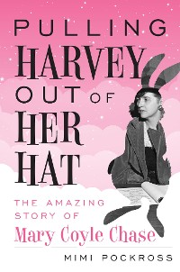 Cover Pulling Harvey Out of Her Hat: The Amazing Story of Mary Coyle Chase