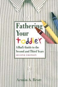 Cover Fathering Your Toddler: A Dad's Guide To The Second And Third Years