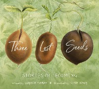 Cover Three Lost Seeds: Stories of Becoming (Tilbury House Nature Book)