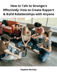 Cover How to Talk to Strangers Effectively: How to Create Rapport & Build Relationships with Anyone
