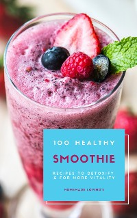 Cover 100 Healthy Smoothie Recipes To Detoxify And For More Vitality (Diet Smoothie Guide For Weight Loss And Feeling Great In Your Body)