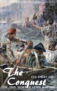 Cover The Conquest: The True Story of Lewis and Clark (Eva Emery Dye) - illustrated - (Literary Thoughts Edition)