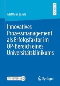 Cover Innovatives Prozessmanagement als Erfolgsfaktor im OP-Bereich eines Universitätsklinikums