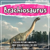 Cover Brachiosaurus: Discover Pictures and Facts About Brachiosaurus For Kids!