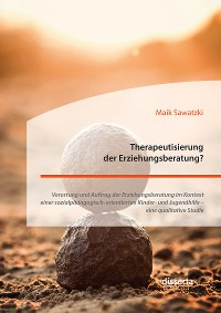 Cover Therapeutisierung der Erziehungsberatung? Verortung und Auftrag der Erziehungsberatung im Kontext einer sozialpädagogisch-orientierten Kinder- und Jugendhilfe – eine qualitative Studie