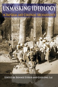 Cover Unmasking Ideology in Imperial and Colonial Archaeology