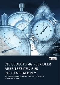 Cover Die Bedeutung flexibler Arbeitszeiten für die Generation Y. Wie Unternehmen moderne Arbeitszeitmodelle richtig einsetzen