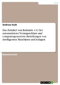 Cover Das Zeitalter von Industrie 4.0. Der automatisierte Vertragsschluss und computergenerierte Bestellungen von intelligenten Maschinen und Anlagen