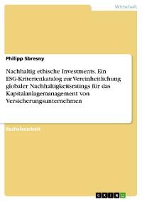 Cover Nachhaltig ethische Investments. Ein ESG-Kriterienkatalog zur Vereinheitlichung globaler Nachhaltigkeitsratings für das Kapitalanlagemanagement von Versicherungsunternehmen