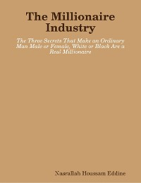Cover The Millionaire Industry: The Three Secrets That Make an Ordinary Man Male or Female, White or Black Are a Real Millionaire